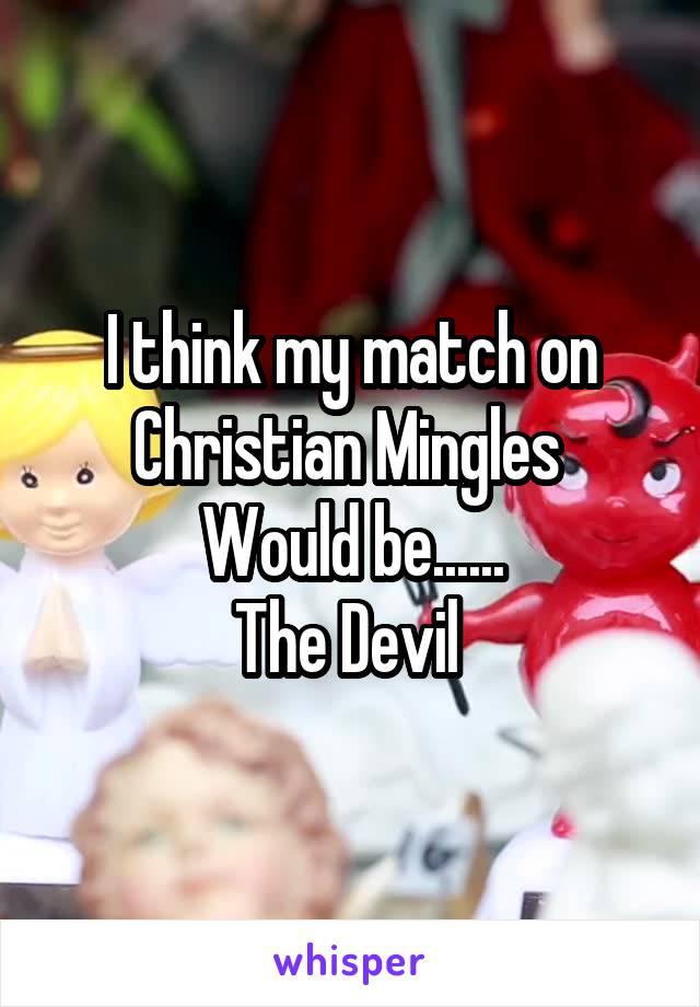 I think my match on Christian Mingles  Would be...... The Devil