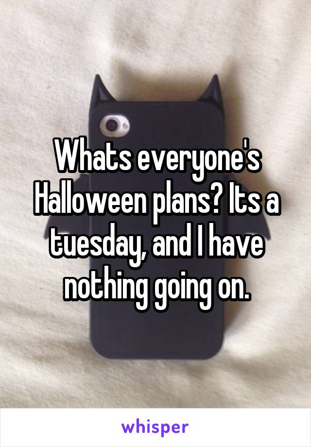 Whats everyone's Halloween plans? Its a tuesday, and I have nothing going on.