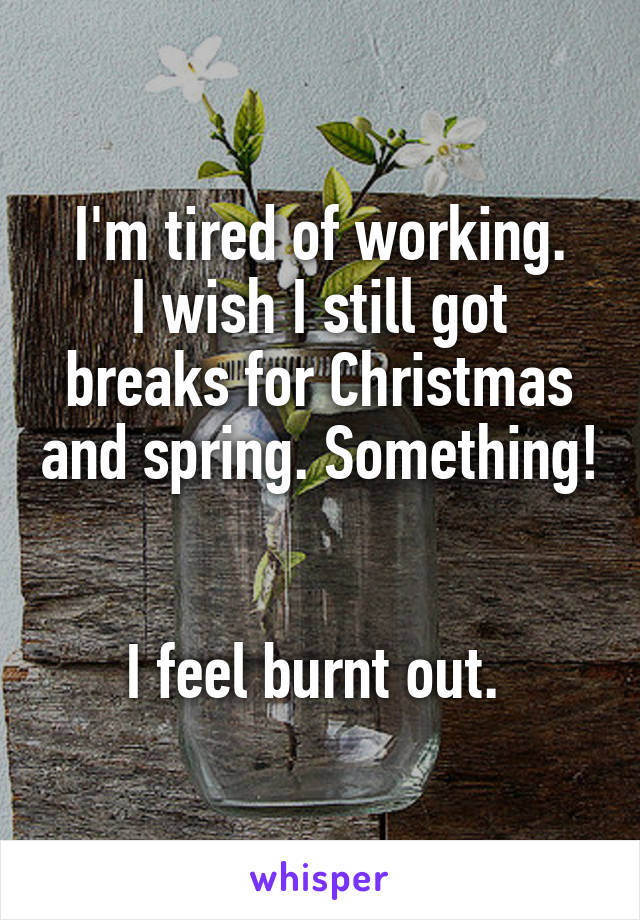 I'm tired of working. I wish I still got breaks for Christmas and spring. Something!   I feel burnt out.