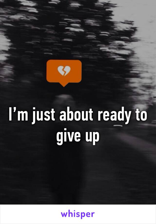 I'm just about ready to give up