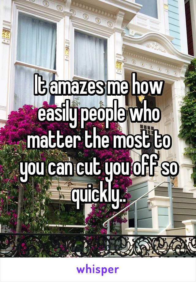 It amazes me how easily people who matter the most to you can cut you off so quickly..