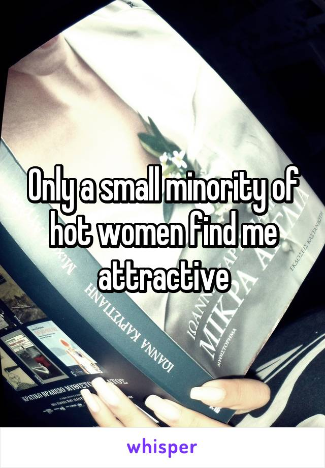 Only a small minority of hot women find me attractive