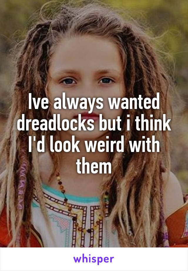 Ive always wanted dreadlocks but i think I'd look weird with them