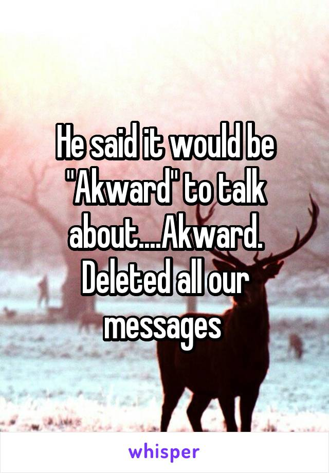 """He said it would be """"Akward"""" to talk about....Akward. Deleted all our messages"""