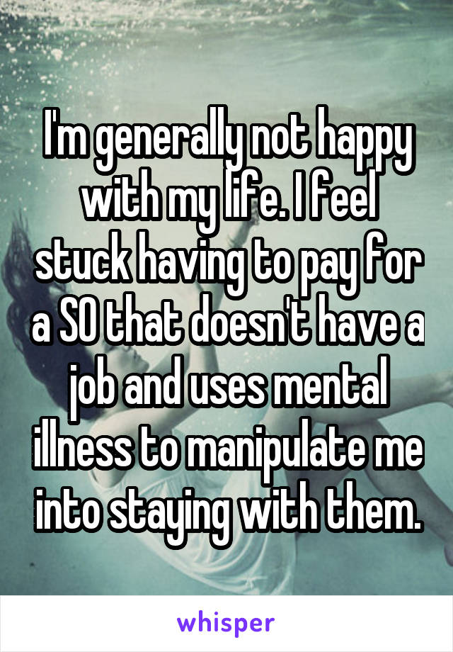 I'm generally not happy with my life. I feel stuck having to pay for a SO that doesn't have a job and uses mental illness to manipulate me into staying with them.