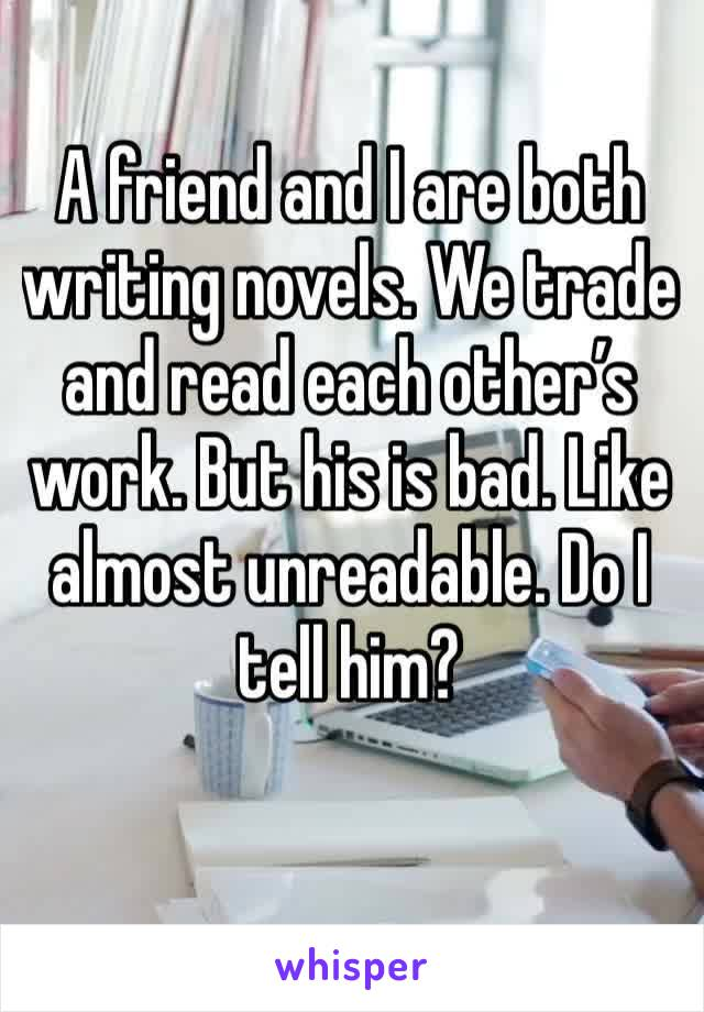 A friend and I are both writing novels. We trade and read each other's work. But his is bad. Like almost unreadable. Do I tell him?