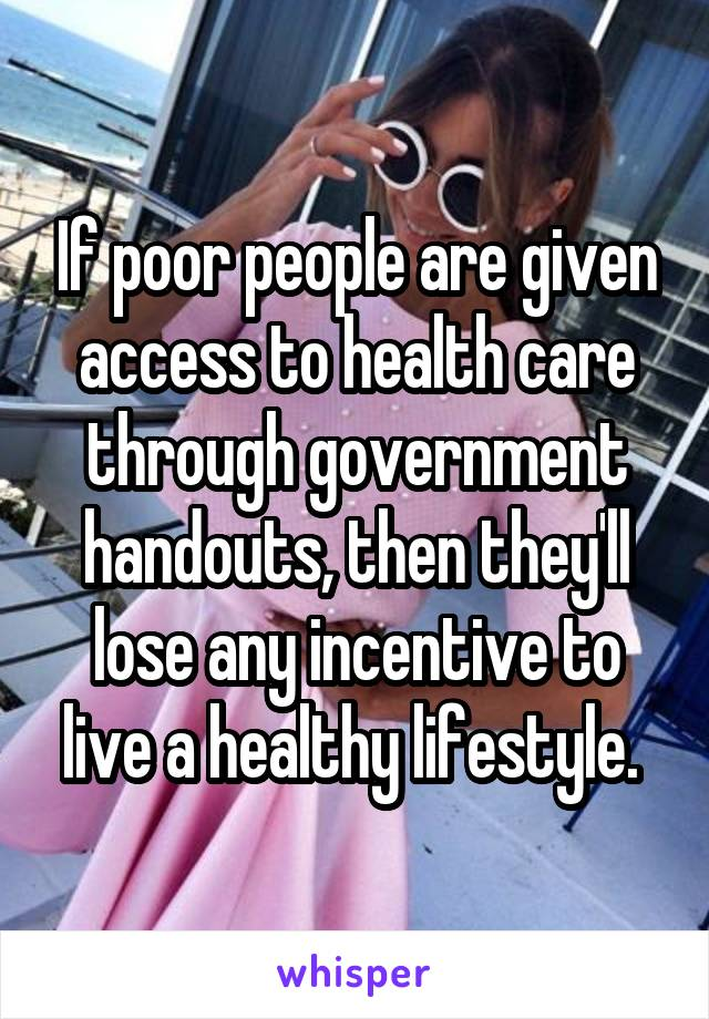 If poor people are given access to health care through government handouts, then they'll lose any incentive to live a healthy lifestyle.