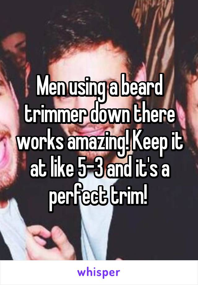 Men using a beard trimmer down there works amazing! Keep it at like 5-3 and it's a perfect trim!