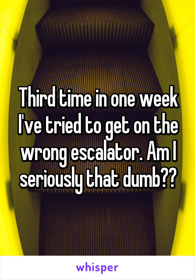 Third time in one week I've tried to get on the wrong escalator. Am I seriously that dumb??
