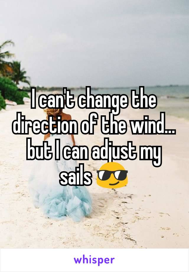 I can't change the direction of the wind... but I can adjust my sails 😎