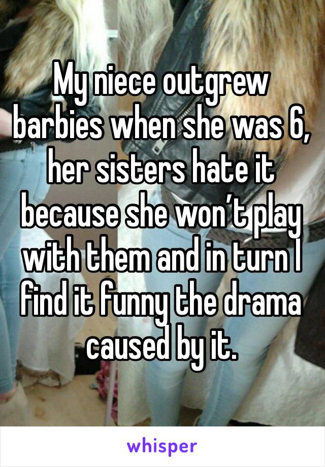 My niece outgrew barbies when she was 6, her sisters hate it because she won't play with them and in turn I find it funny the drama caused by it.