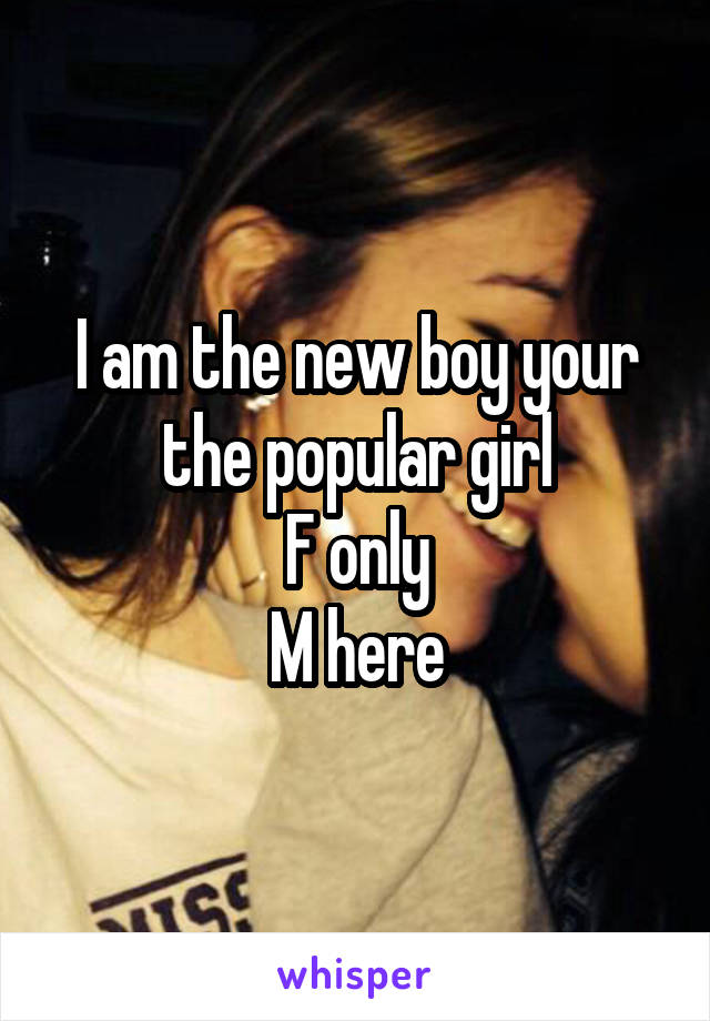 I am the new boy your the popular girl F only M here