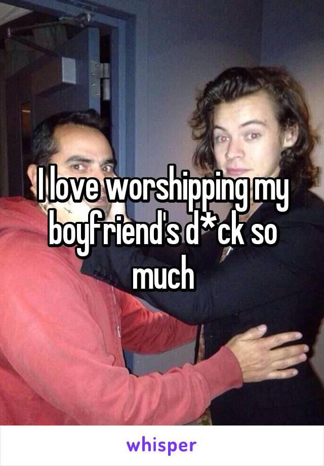 I love worshipping my boyfriend's d*ck so much