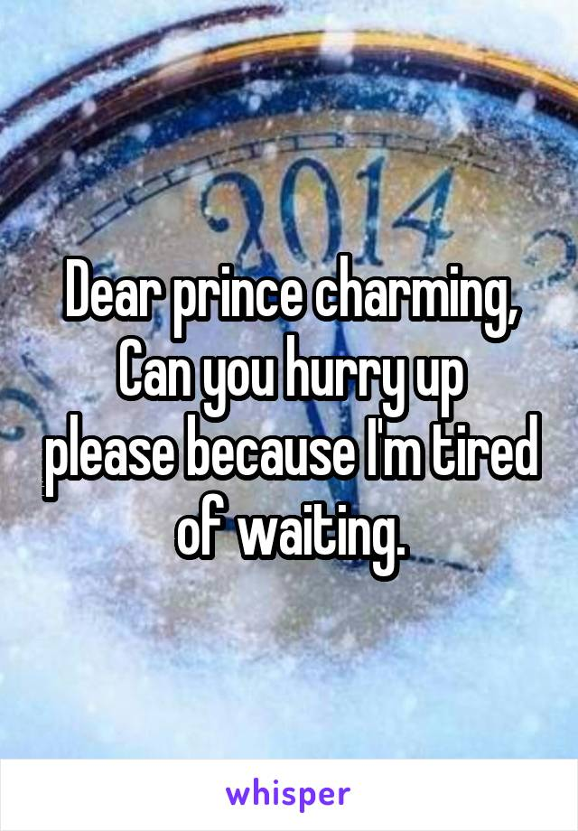 Dear prince charming, Can you hurry up please because I'm tired of waiting.