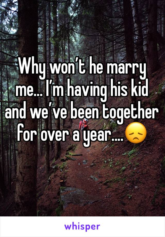 Why won't he marry me... I'm having his kid and we've been together for over a year....😞