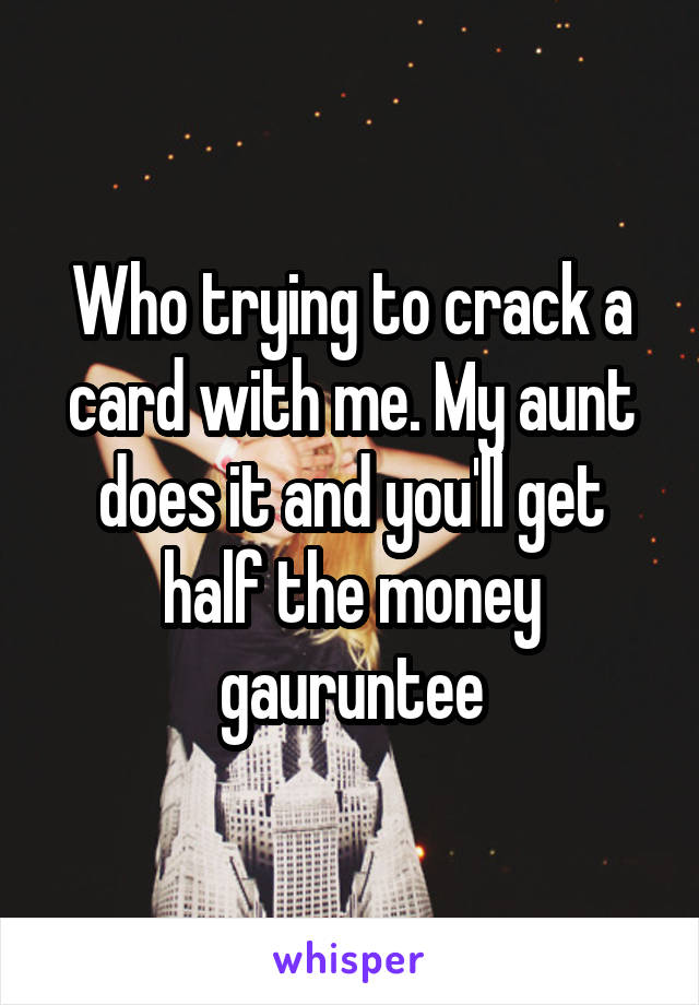 Who trying to crack a card with me. My aunt does it and you'll get half the money gauruntee