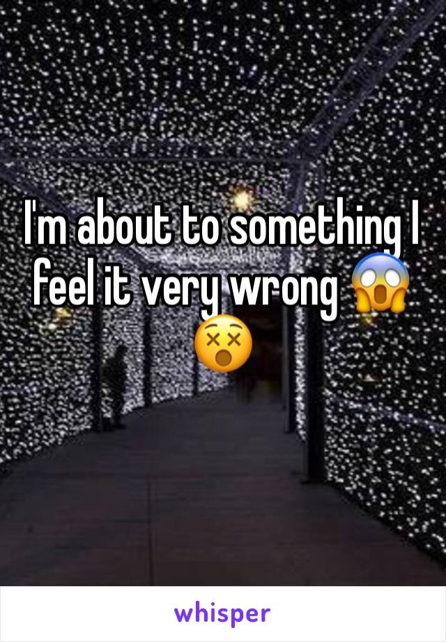 I'm about to something I feel it very wrong 😱😵