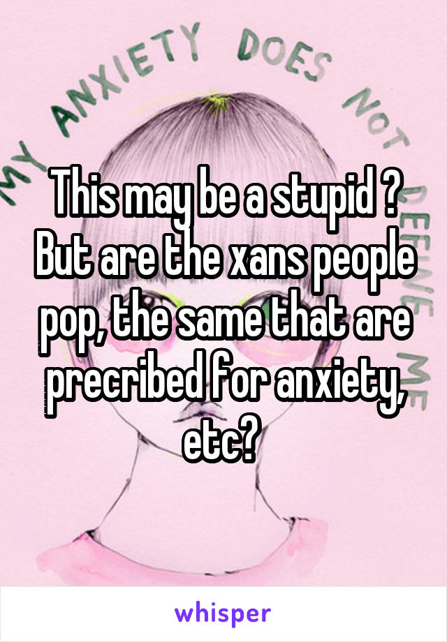 This may be a stupid ? But are the xans people pop, the same that are precribed for anxiety, etc?