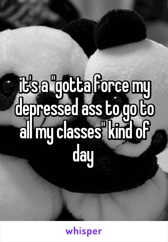 "it's a ""gotta force my depressed ass to go to all my classes"" kind of day"