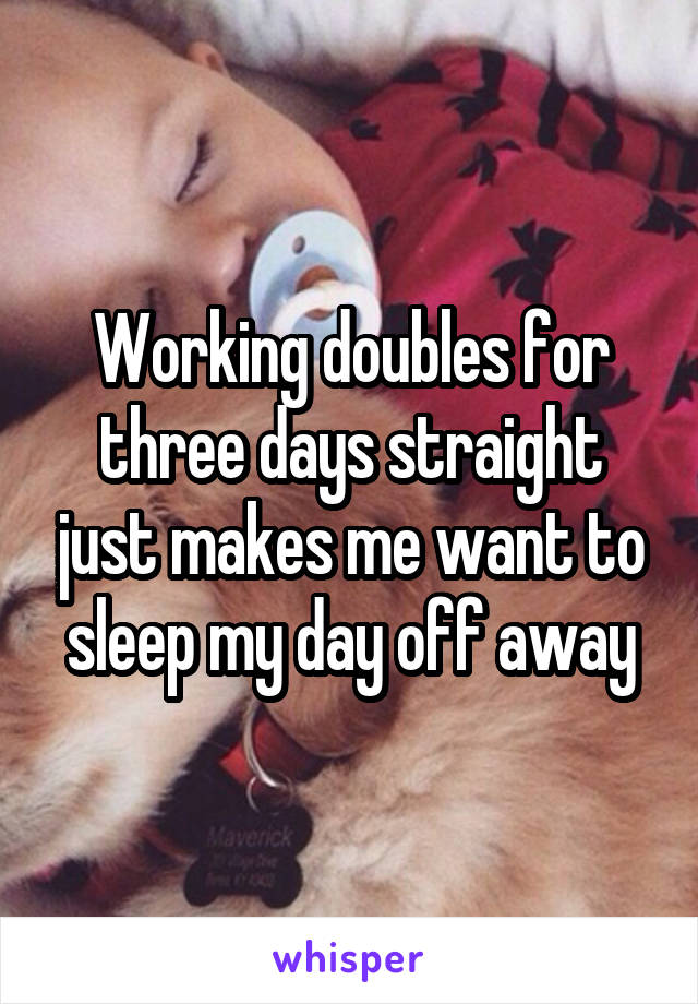 Working doubles for three days straight just makes me want to sleep my day off away