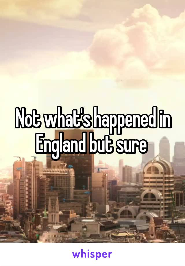 Not what's happened in England but sure