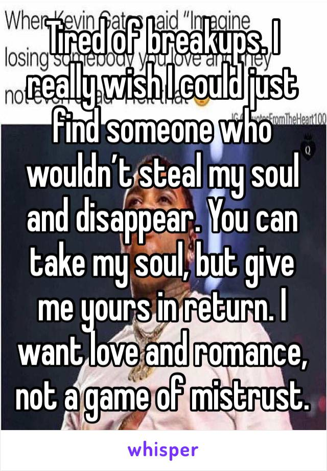 Tired of breakups. I really wish I could just find someone who wouldn't steal my soul and disappear. You can take my soul, but give me yours in return. I want love and romance, not a game of mistrust.