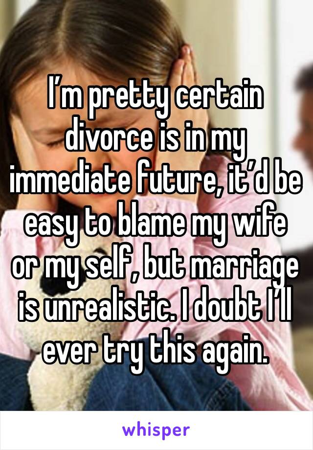 I'm pretty certain divorce is in my immediate future, it'd be easy to blame my wife or my self, but marriage is unrealistic. I doubt I'll ever try this again.