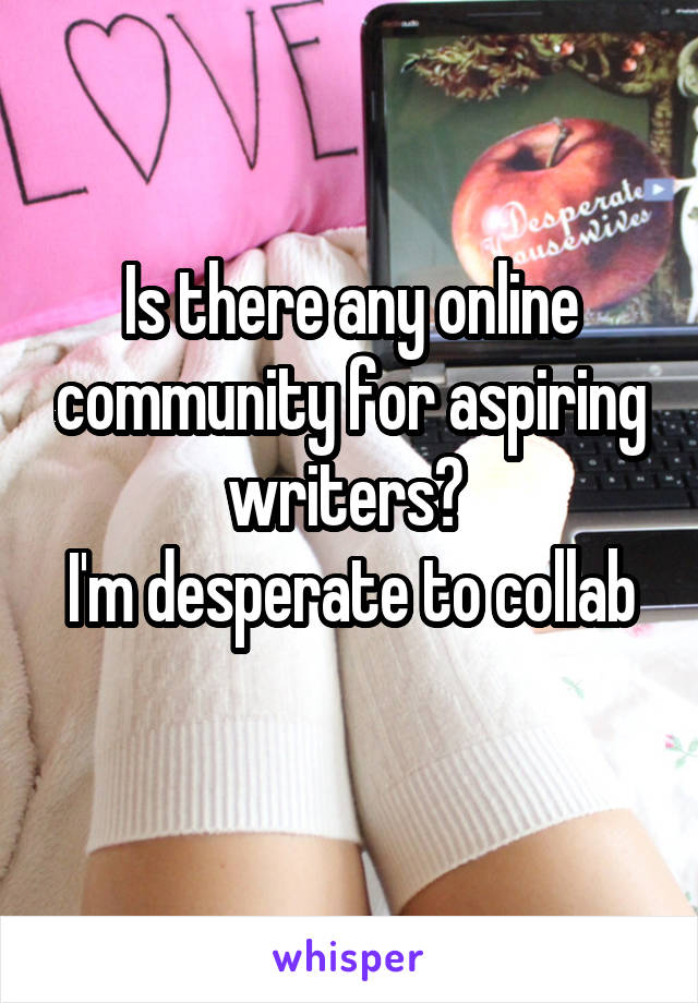 Is there any online community for aspiring writers?  I'm desperate to collab