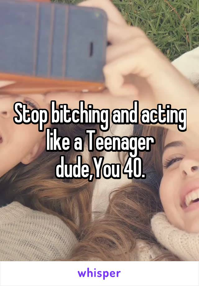Stop bitching and acting like a Teenager dude,You 40.