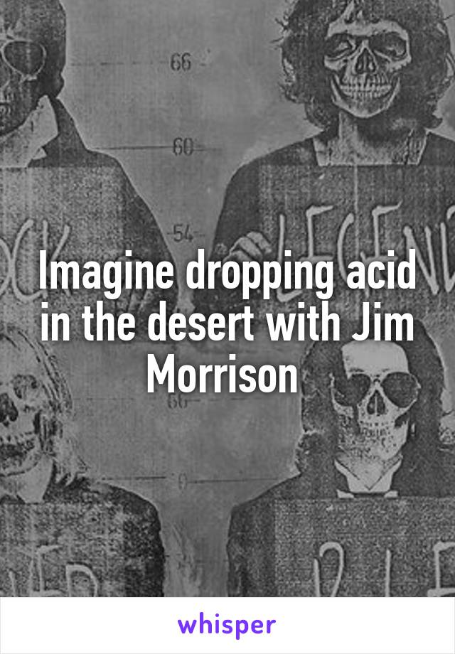 Imagine dropping acid in the desert with Jim Morrison
