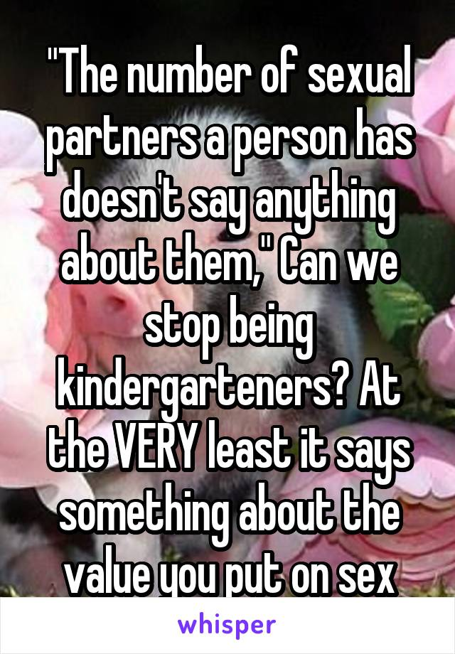 """""""The number of sexual partners a person has doesn't say anything about them,"""" Can we stop being kindergarteners? At the VERY least it says something about the value you put on sex"""