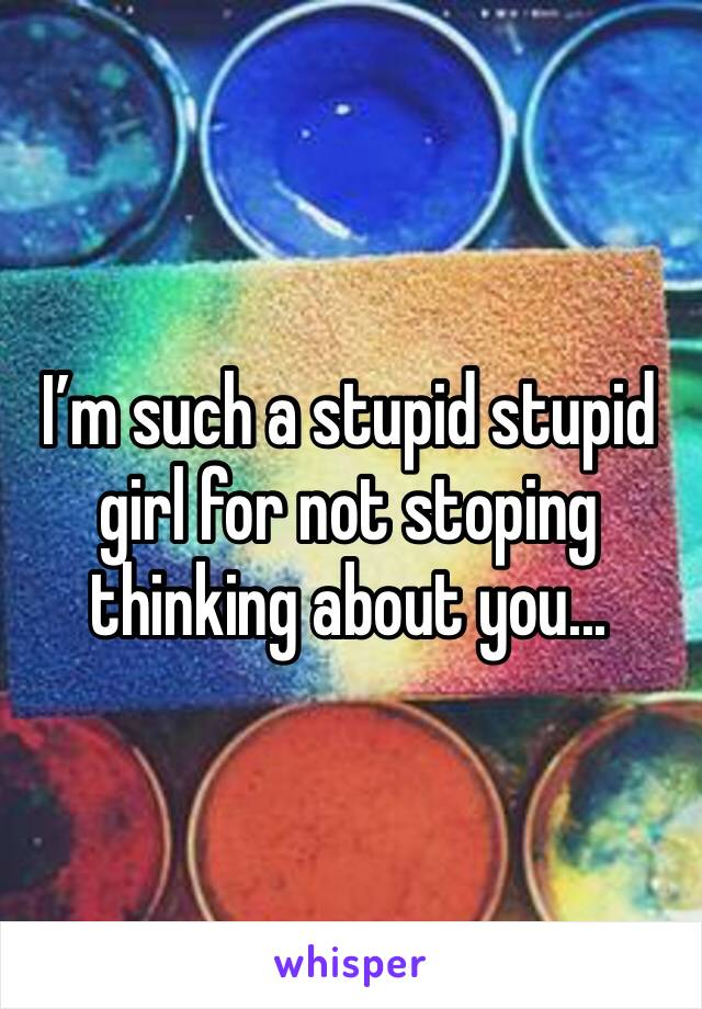 I'm such a stupid stupid girl for not stoping thinking about you...