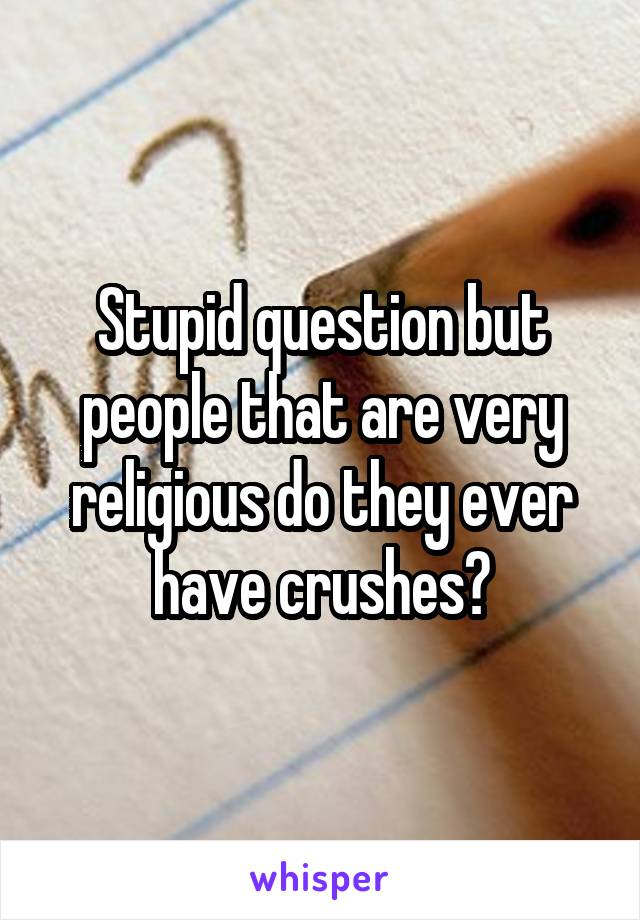 Stupid question but people that are very religious do they ever have crushes?