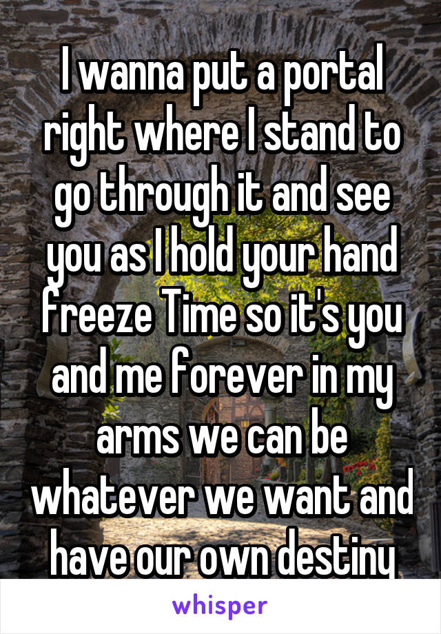I wanna put a portal right where I stand to go through it and see you as I hold your hand freeze Time so it's you and me forever in my arms we can be whatever we want and have our own destiny