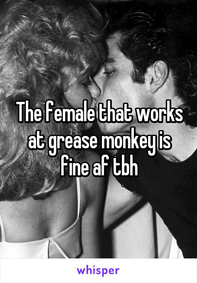 The female that works at grease monkey is fine af tbh