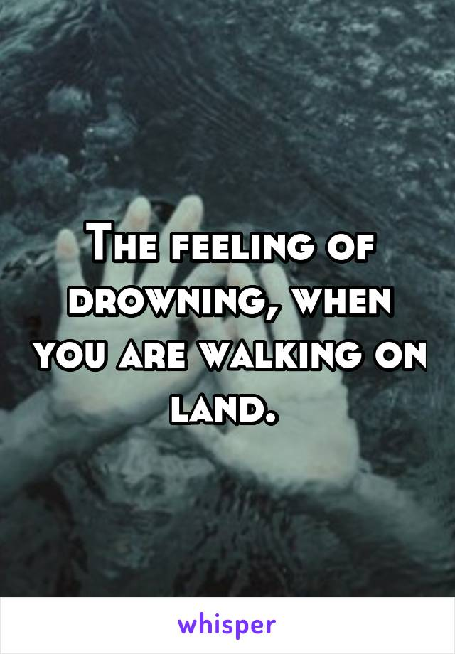 The feeling of drowning, when you are walking on land.