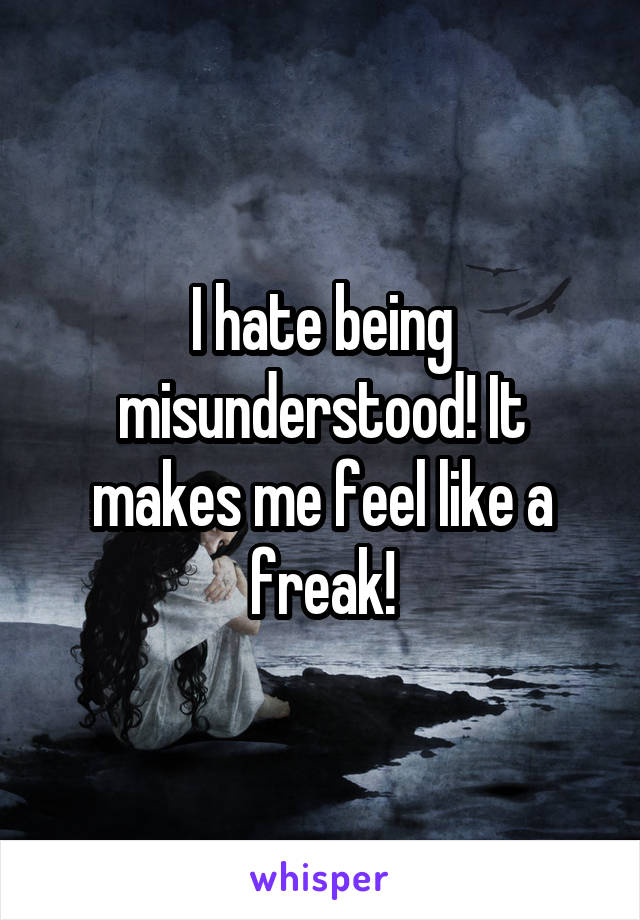 I hate being misunderstood! It makes me feel like a freak!