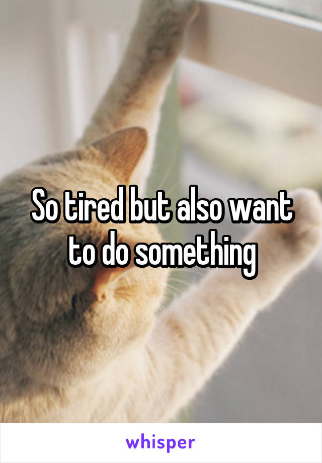 So tired but also want to do something