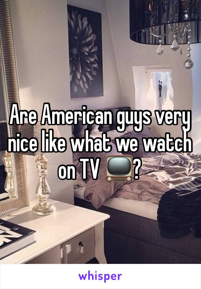 Are American guys very nice like what we watch on TV 📺?