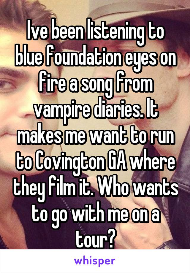 Ive been listening to blue foundation eyes on fire a song from vampire diaries. It makes me want to run to Covington GA where they film it. Who wants to go with me on a tour?