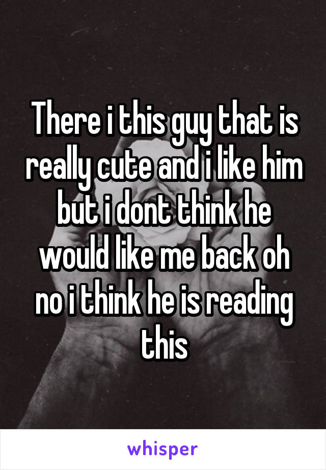There i this guy that is really cute and i like him but i dont think he would like me back oh no i think he is reading this