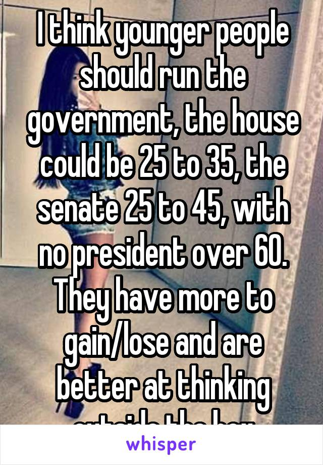 I think younger people should run the government, the house could be 25 to 35, the senate 25 to 45, with no president over 60. They have more to gain/lose and are better at thinking outside the box