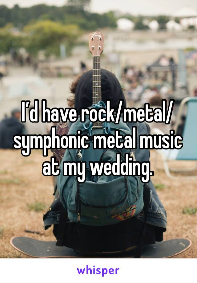 I'd have rock/metal/symphonic metal music at my wedding.