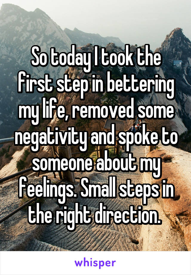 So today I took the first step in bettering my life, removed some negativity and spoke to someone about my feelings. Small steps in the right direction.