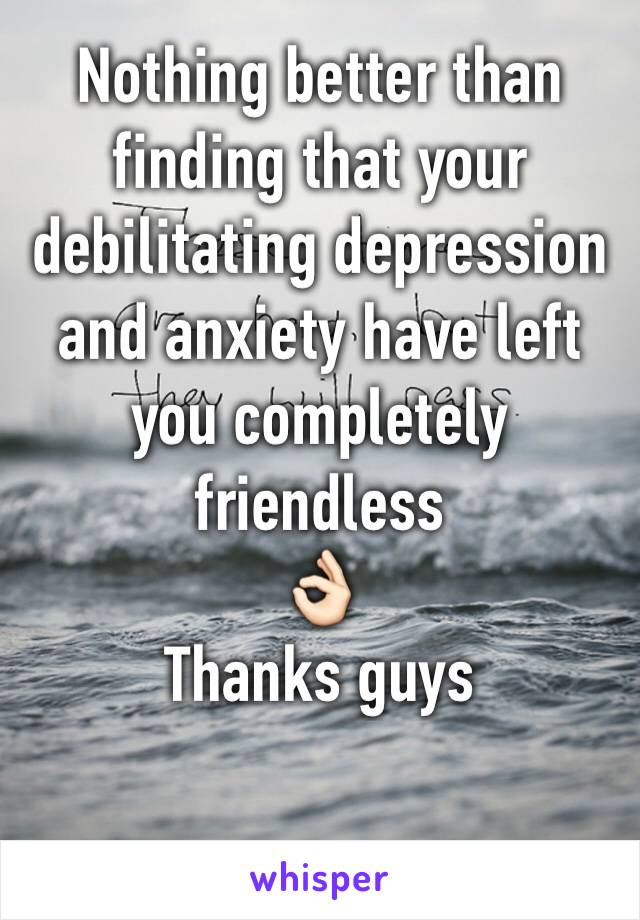 Nothing better than finding that your debilitating depression and anxiety have left you completely friendless  👌🏻  Thanks guys