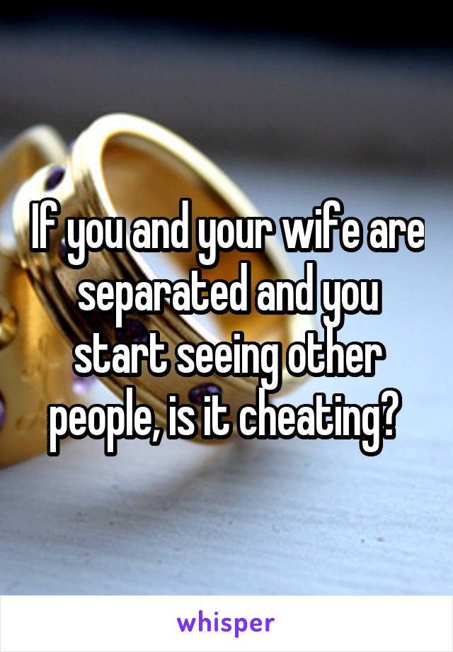 If you and your wife are separated and you start seeing other people, is it cheating?