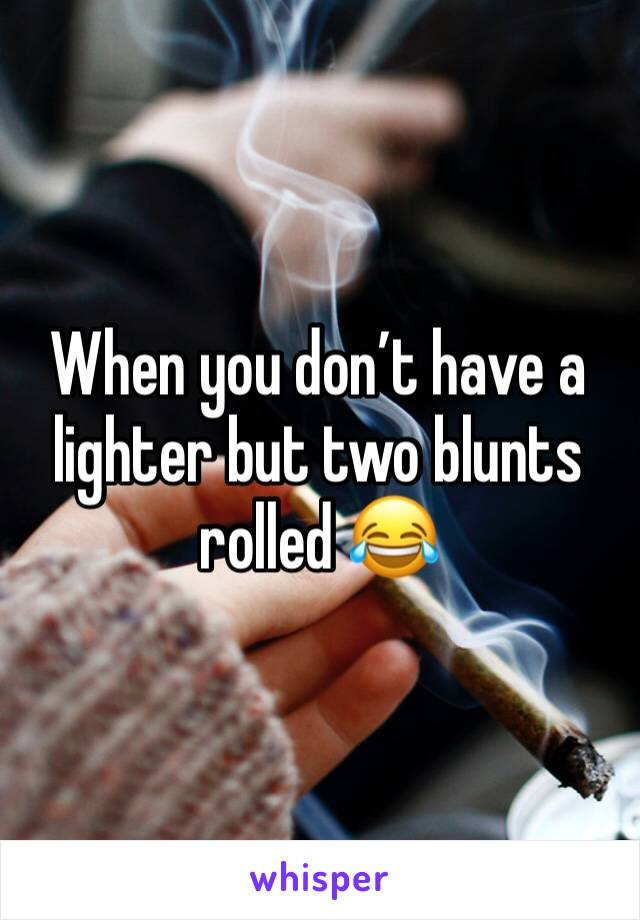 When you don't have a lighter but two blunts rolled 😂