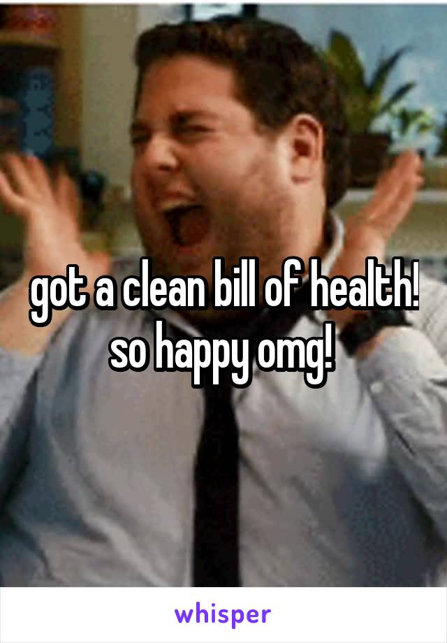 got a clean bill of health! so happy omg!