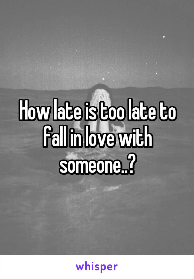 How late is too late to fall in love with someone..?