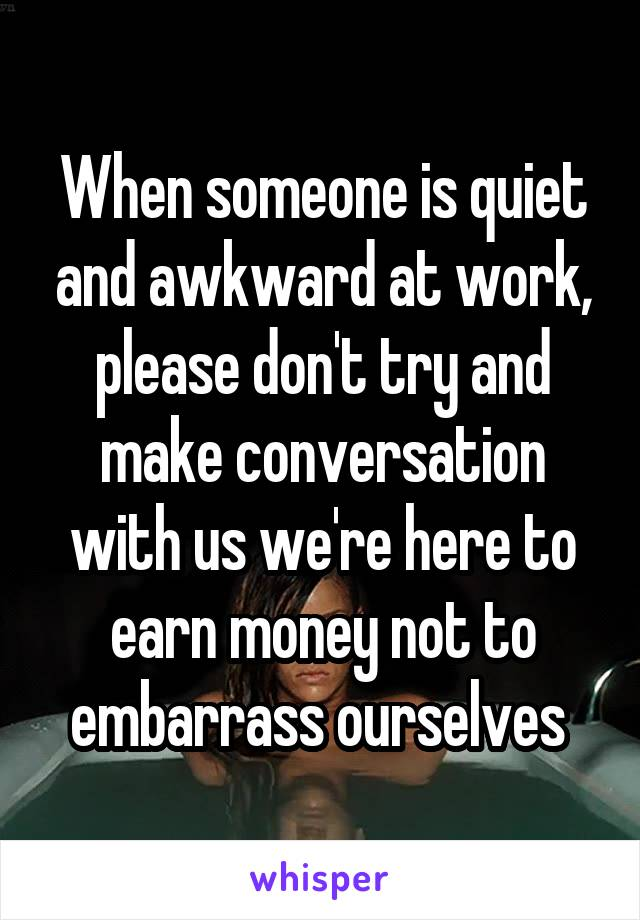 When someone is quiet and awkward at work, please don't try and make conversation with us we're here to earn money not to embarrass ourselves